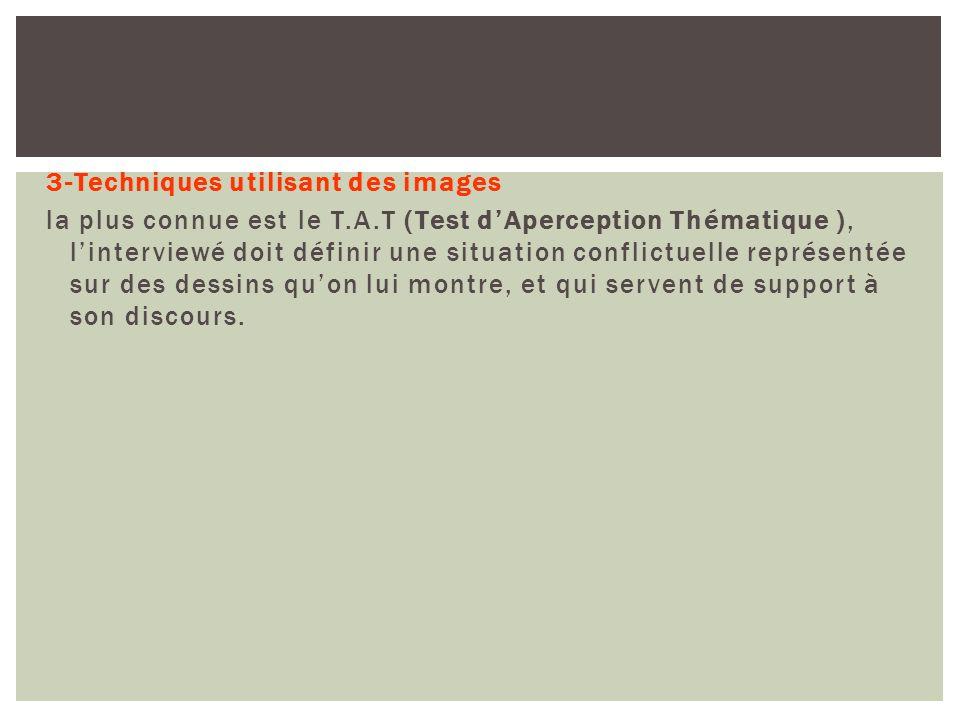 3-Techniques utilisant des images la plus connue est le T.A.T (Test dAperception Thématique ), linterviewé doit définir une situation conflictuelle re