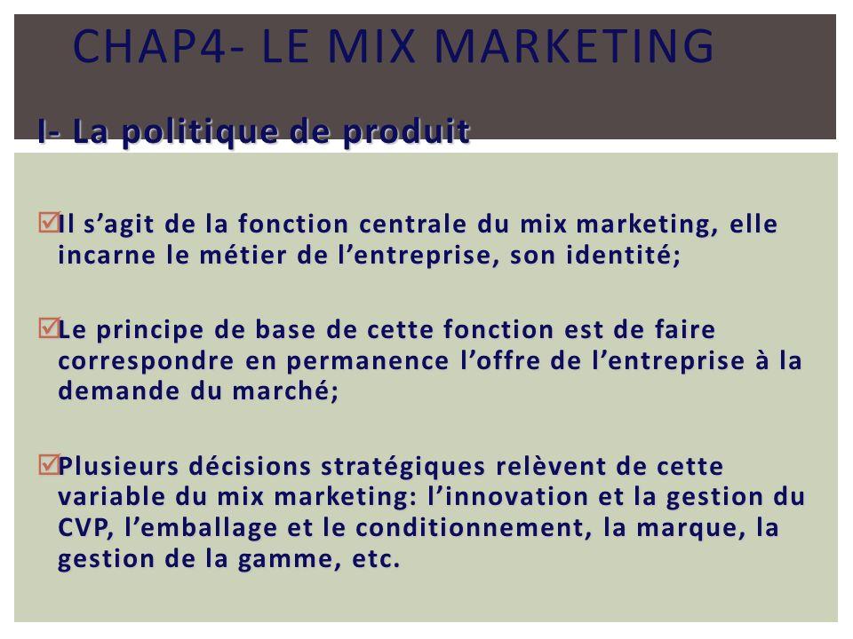 CHAP4- LE MIX MARKETING I- La politique de produit Il sagit de la fonction centrale du mix marketing, elle incarne le métier de lentreprise, son ident
