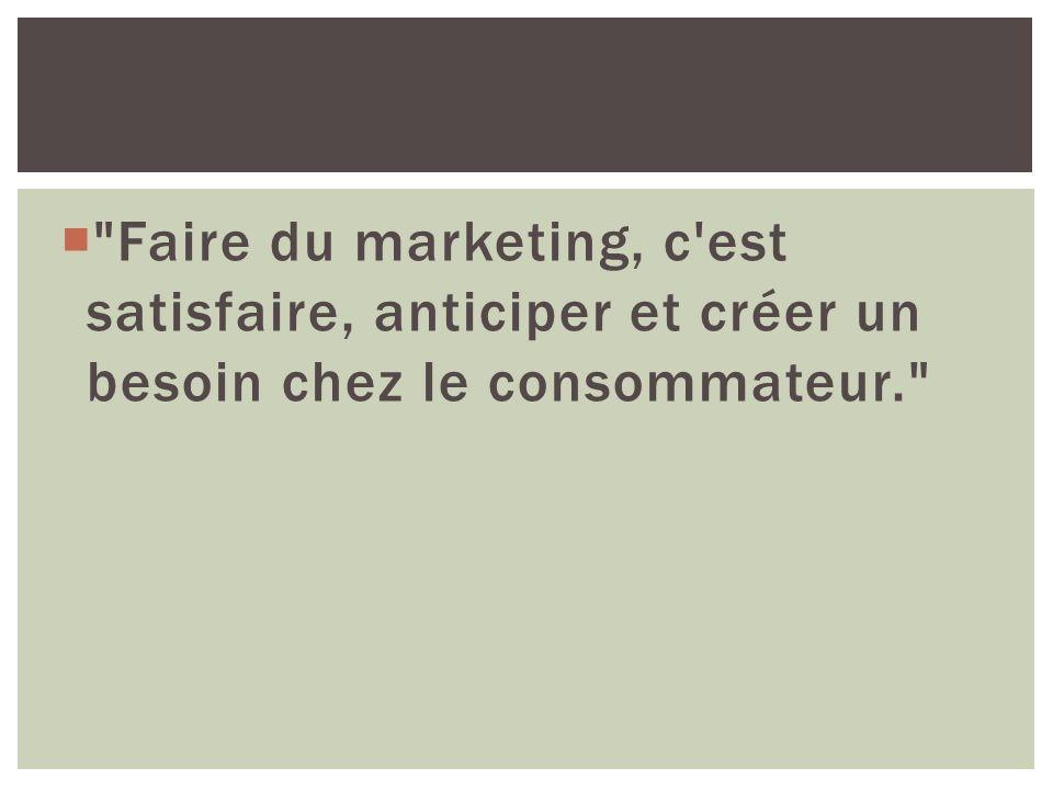 Faire du marketing, c est satisfaire, anticiper et créer un besoin chez le consommateur.