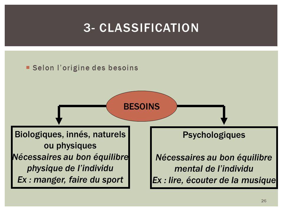 Selon lorigine des besoins 26 3- CLASSIFICATION BESOINS Biologiques, innés, naturels ou physiques Nécessaires au bon équilibre physique de lindividu E
