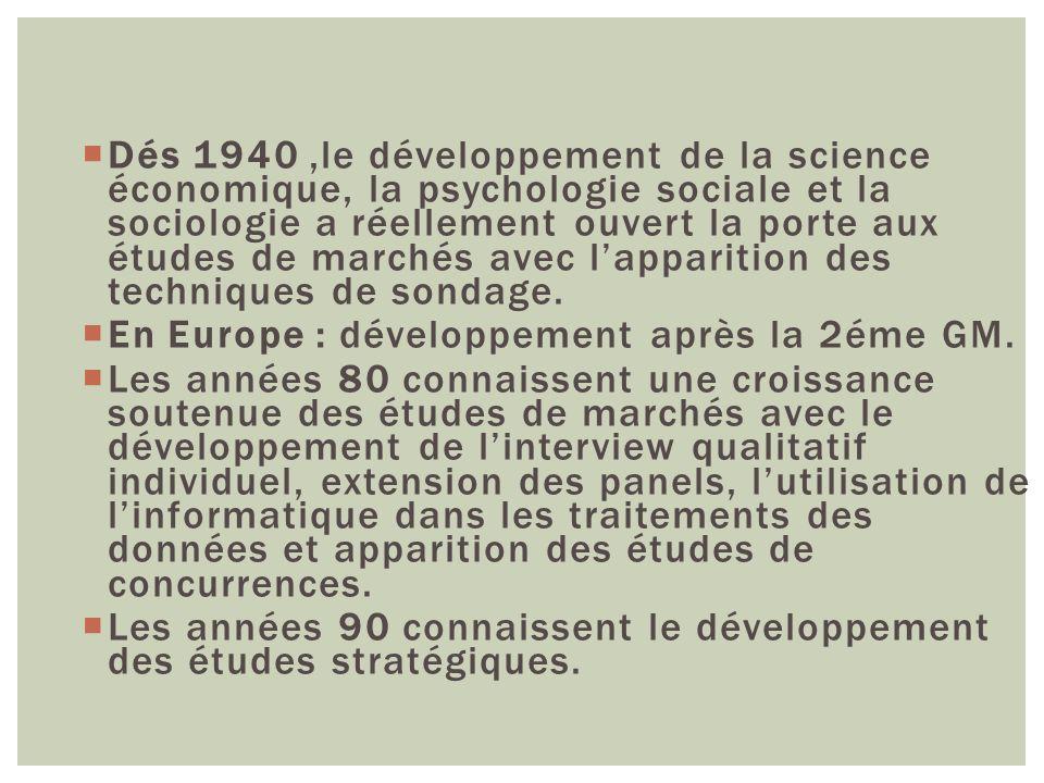 Dés 1940,le développement de la science économique, la psychologie sociale et la sociologie a réellement ouvert la porte aux études de marchés avec la