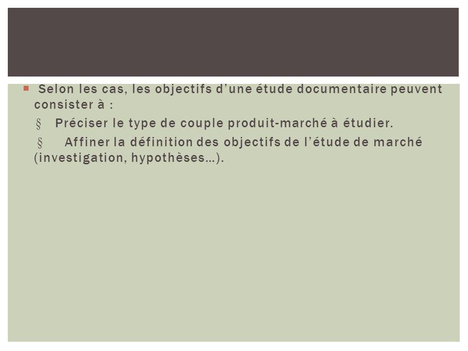 Selon les cas, les objectifs dune étude documentaire peuvent consister à : Préciser le type de couple produit-marché à étudier. Affiner la définition