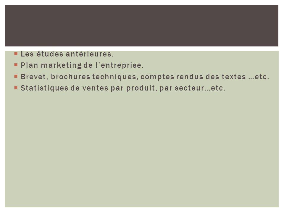Les études antérieures. Plan marketing de lentreprise. Brevet, brochures techniques, comptes rendus des textes …etc. Statistiques de ventes par produi