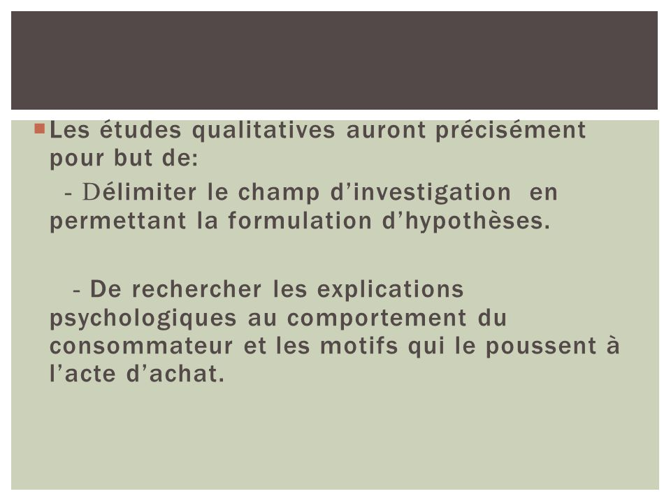 Les études qualitatives auront précisément pour but de: - D élimiter le champ dinvestigation en permettant la formulation dhypothèses. - De rechercher
