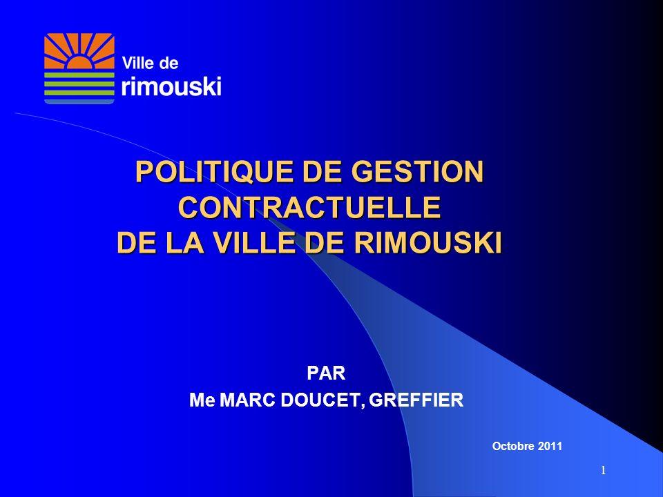 1 POLITIQUE DE GESTION CONTRACTUELLE DE LA VILLE DE RIMOUSKI PAR Me MARC DOUCET, GREFFIER Octobre 2011