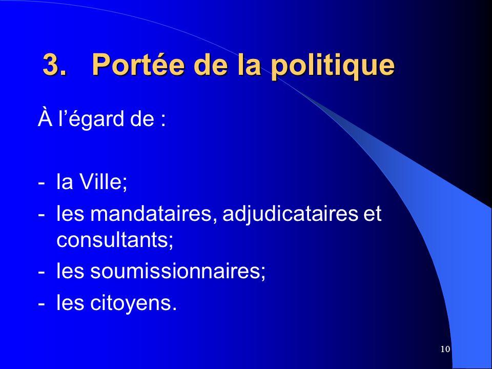 10 3.Portée de la politique À légard de : -la Ville; -les mandataires, adjudicataires et consultants; -les soumissionnaires; -les citoyens.