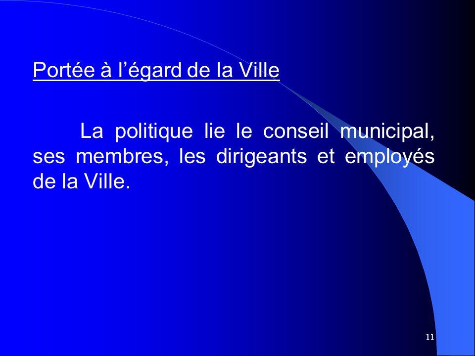11 Portée à légard de la Ville La politique lie le conseil municipal, ses membres, les dirigeants et employés de la Ville.