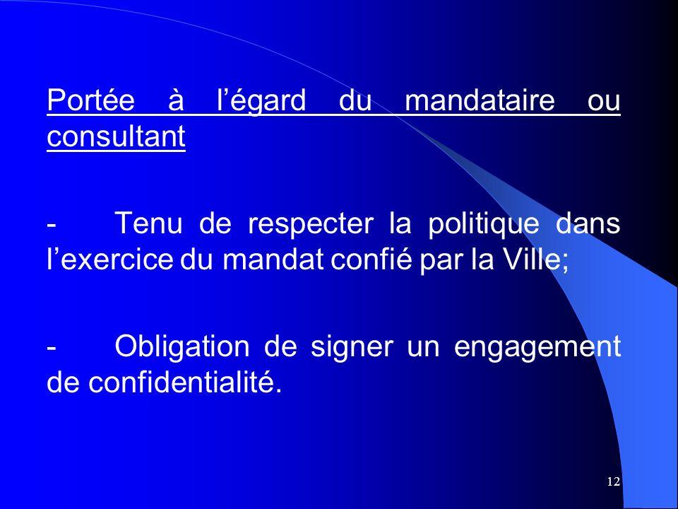 12 Portée à légard du mandataire ou consultant -Tenu de respecter la politique dans lexercice du mandat confié par la Ville; -Obligation de signer un engagement de confidentialité.