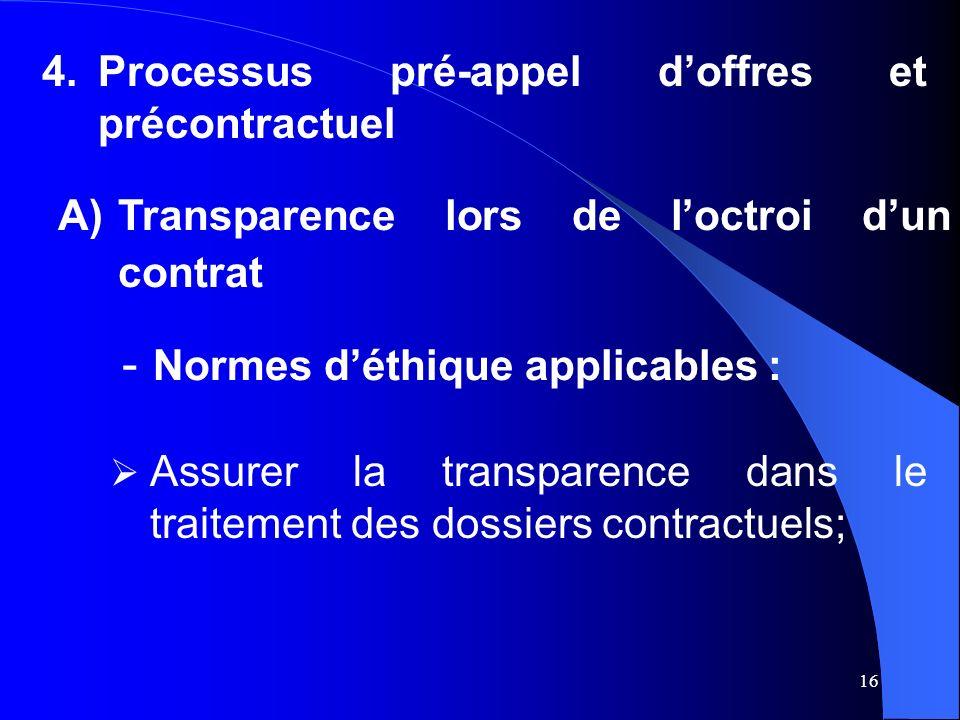 16 4.Processus pré-appel doffres et précontractuel A)Transparence lors de loctroi dun contrat - Normes déthique applicables : Assurer la transparence dans le traitement des dossiers contractuels;