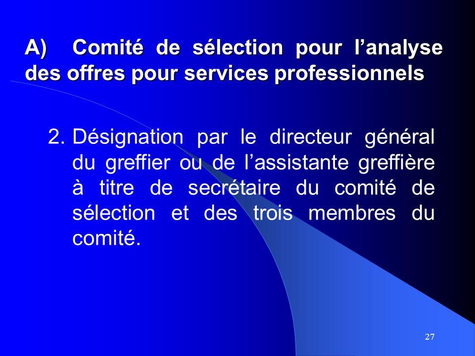 27 A)Comité de sélection pour lanalyse des offres pour services professionnels 2.Désignation par le directeur général du greffier ou de lassistante greffière à titre de secrétaire du comité de sélection et des trois membres du comité.