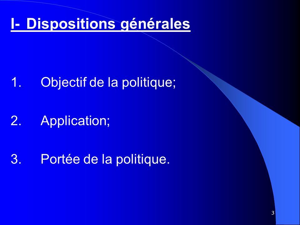 3 I-Dispositions générales 1.Objectif de la politique; 2.Application; 3.Portée de la politique.
