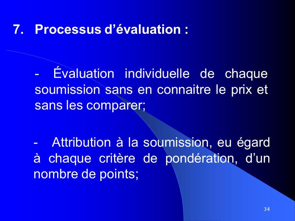 34 7.Processus dévaluation : -Attribution à la soumission, eu égard à chaque critère de pondération, dun nombre de points; -Évaluation individuelle de chaque soumission sans en connaitre le prix et sans les comparer;