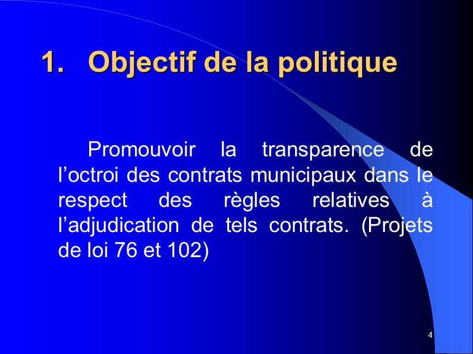 4 1.Objectif de la politique Promouvoir la transparence de loctroi des contrats municipaux dans le respect des règles relatives à ladjudication de tels contrats.