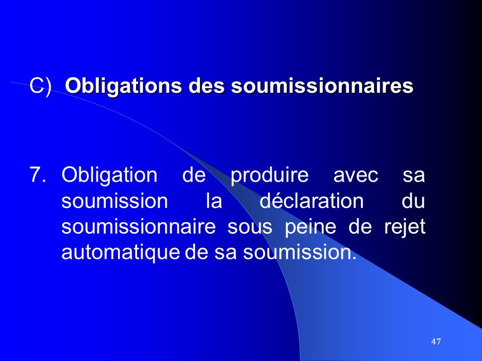 47 7.Obligation de produire avec sa soumission la déclaration du soumissionnaire sous peine de rejet automatique de sa soumission.