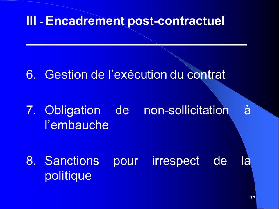 57 III - Encadrement post-contractuel ________________________________ 6.Gestion de lexécution du contrat 7.Obligation de non-sollicitation à lembauche 8.Sanctions pour irrespect de la politique