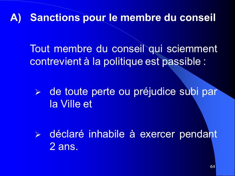 64 A)Sanctions pour le membre du conseil Tout membre du conseil qui sciemment contrevient à la politique est passible : de toute perte ou préjudice subi par la Ville et déclaré inhabile à exercer pendant 2 ans.