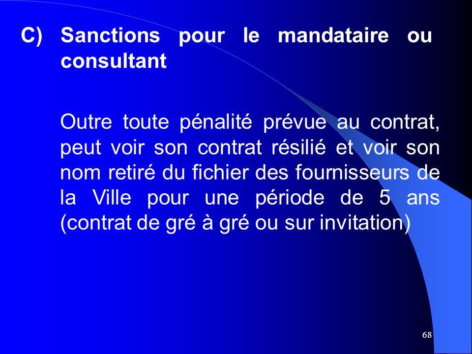 68 C)Sanctions pour le mandataire ou consultant Outre toute pénalité prévue au contrat, peut voir son contrat résilié et voir son nom retiré du fichier des fournisseurs de la Ville pour une période de 5 ans (contrat de gré à gré ou sur invitation)