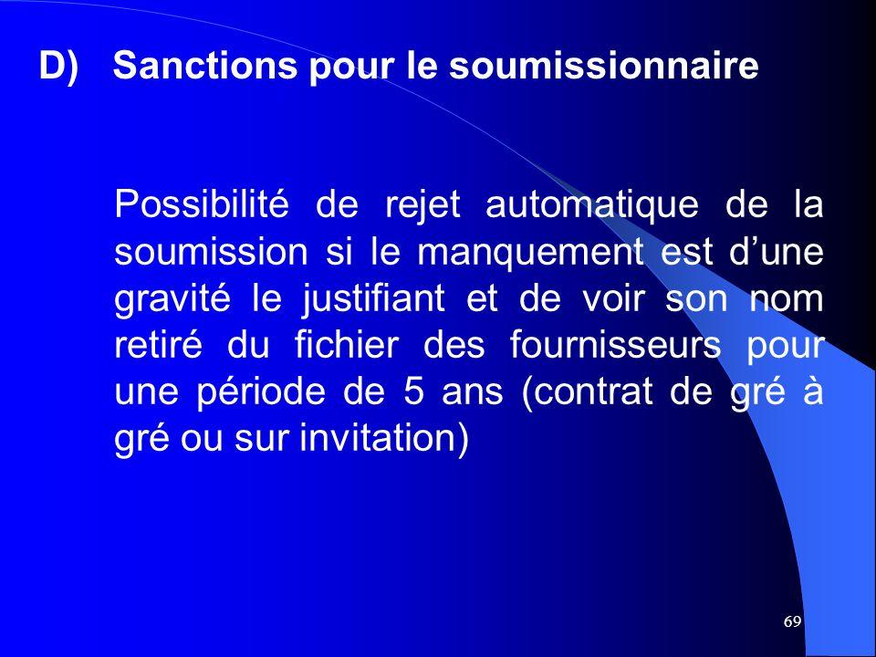 69 D)Sanctions pour le soumissionnaire Possibilité de rejet automatique de la soumission si le manquement est dune gravité le justifiant et de voir son nom retiré du fichier des fournisseurs pour une période de 5 ans (contrat de gré à gré ou sur invitation)