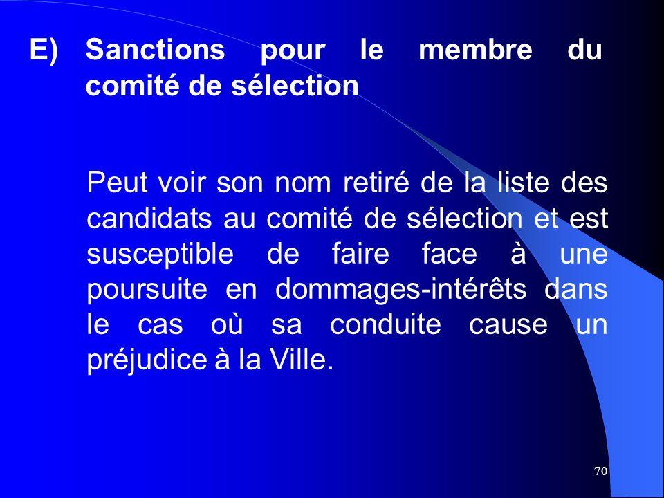 70 E)Sanctions pour le membre du comité de sélection Peut voir son nom retiré de la liste des candidats au comité de sélection et est susceptible de faire face à une poursuite en dommages-intérêts dans le cas où sa conduite cause un préjudice à la Ville.