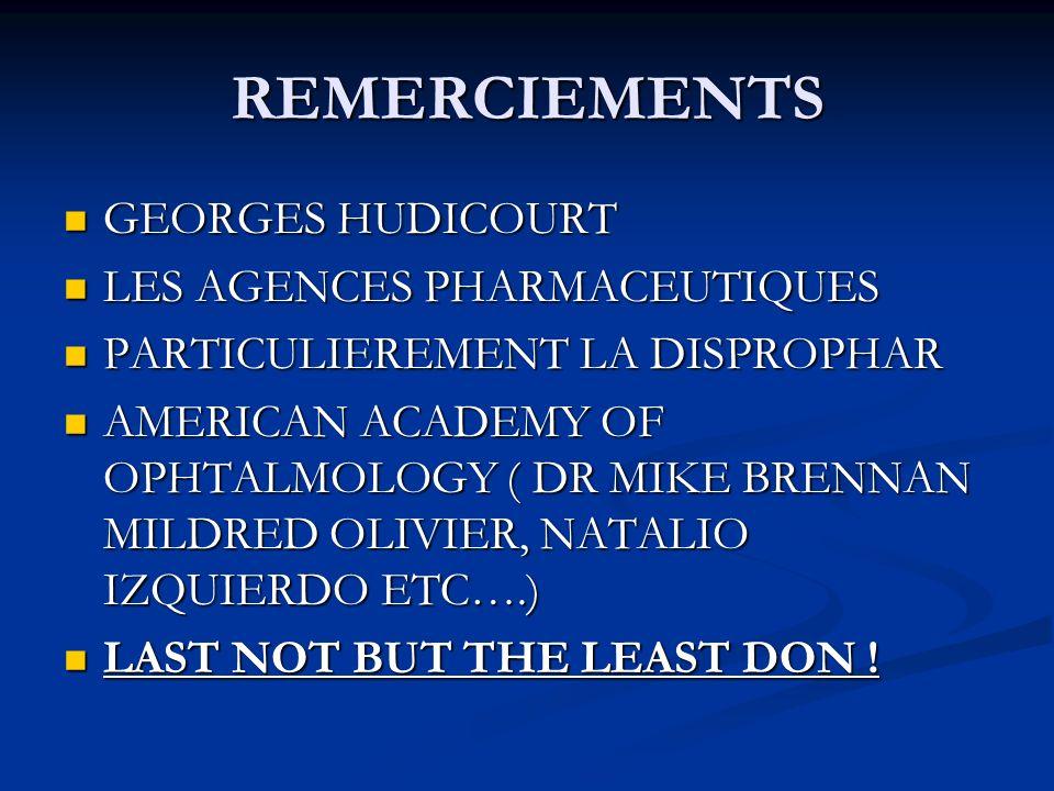 REMERCIEMENTS GEORGES HUDICOURT GEORGES HUDICOURT LES AGENCES PHARMACEUTIQUES LES AGENCES PHARMACEUTIQUES PARTICULIEREMENT LA DISPROPHAR PARTICULIEREMENT LA DISPROPHAR AMERICAN ACADEMY OF OPHTALMOLOGY ( DR MIKE BRENNAN MILDRED OLIVIER, NATALIO IZQUIERDO ETC….) AMERICAN ACADEMY OF OPHTALMOLOGY ( DR MIKE BRENNAN MILDRED OLIVIER, NATALIO IZQUIERDO ETC….) LAST NOT BUT THE LEAST DON .