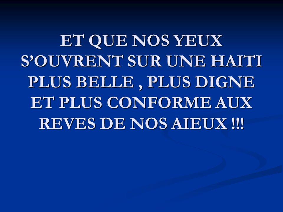 ET QUE NOS YEUX SOUVRENT SUR UNE HAITI PLUS BELLE, PLUS DIGNE ET PLUS CONFORME AUX REVES DE NOS AIEUX !!!