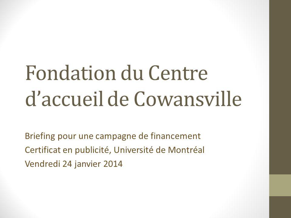 Fondation du Centre daccueil de Cowansville Briefing pour une campagne de financement Certificat en publicité, Université de Montréal Vendredi 24 janv