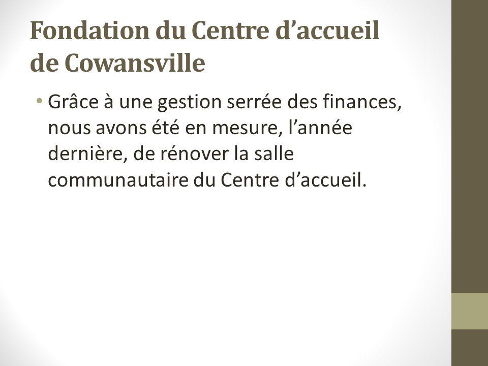 Fondation du Centre daccueil de Cowansville Grâce à une gestion serrée des finances, nous avons été en mesure, lannée dernière, de rénover la salle co