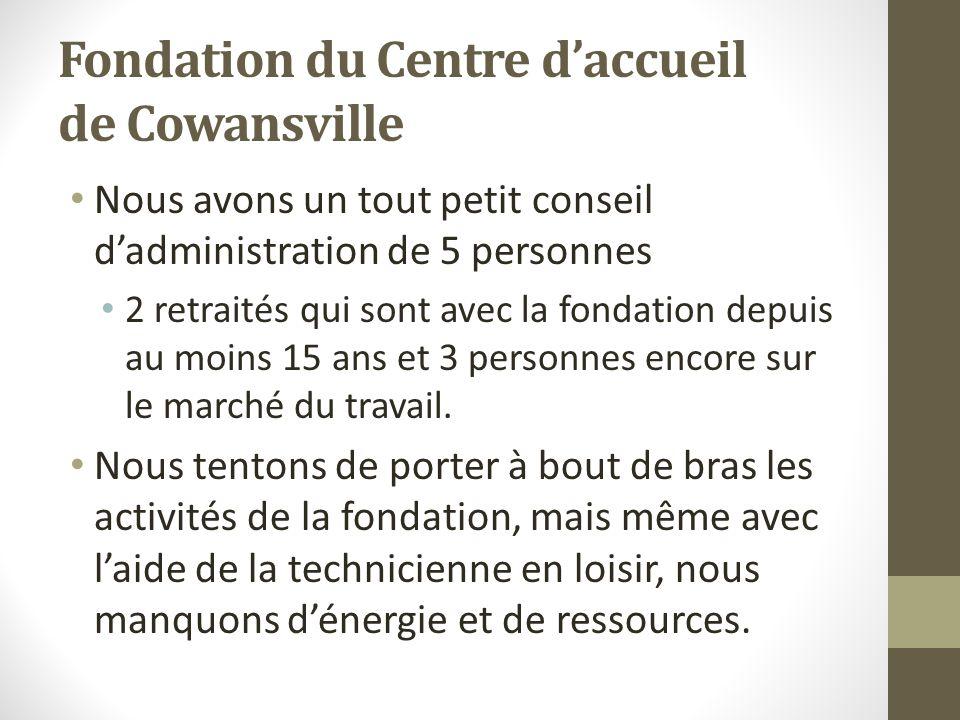 Fondation du Centre daccueil de Cowansville Nous avons un tout petit conseil dadministration de 5 personnes 2 retraités qui sont avec la fondation dep