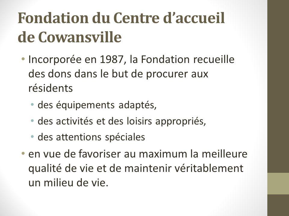 Fondation du Centre daccueil de Cowansville Incorporée en 1987, la Fondation recueille des dons dans le but de procurer aux résidents des équipements