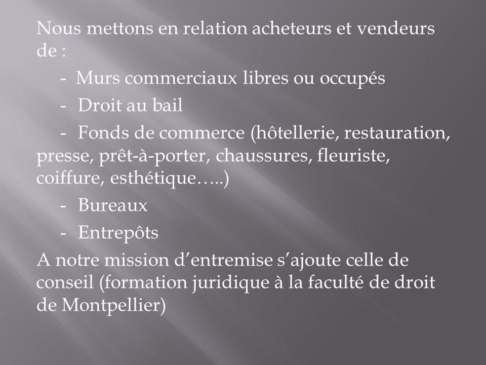 Nous mettons en relation acheteurs et vendeurs de : - Murs commerciaux libres ou occupés -Droit au bail -Fonds de commerce (hôtellerie, restauration, presse, prêt-à-porter, chaussures, fleuriste, coiffure, esthétique…..) -Bureaux -Entrepôts A notre mission dentremise sajoute celle de conseil (formation juridique à la faculté de droit de Montpellier)