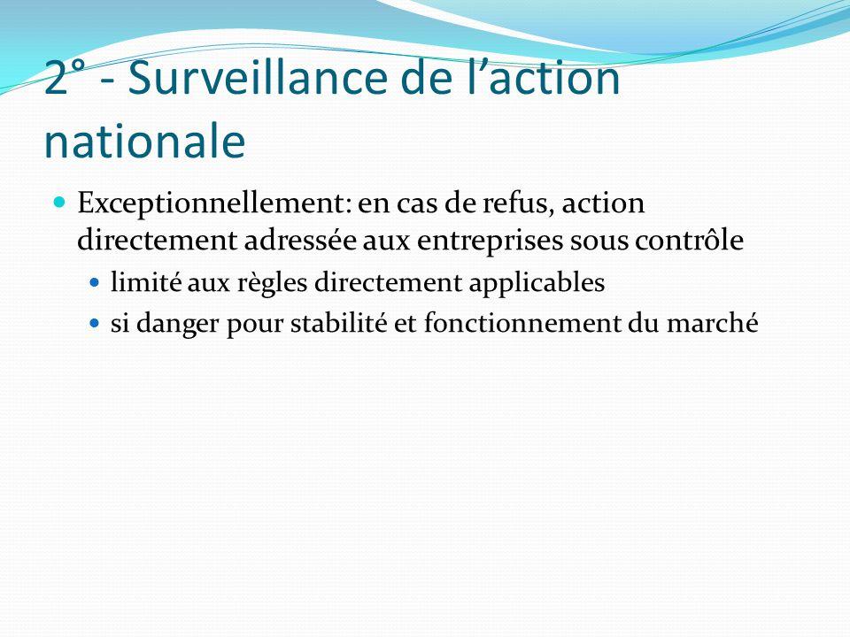 2° - Surveillance de laction nationale Exceptionnellement: en cas de refus, action directement adressée aux entreprises sous contrôle limité aux règles directement applicables si danger pour stabilité et fonctionnement du marché