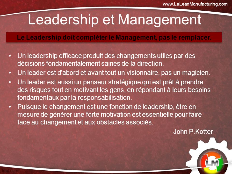Leadership et Management Un leadership efficace produit des changements utiles par des décisions fondamentalement saines de la direction. Un leader es
