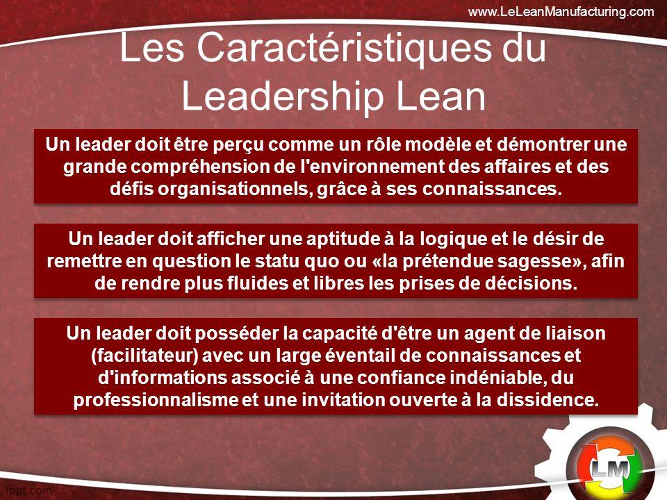 Les Caractéristiques du Leadership Lean www.LeLeanManufacturing.com Un leader doit être perçu comme un rôle modèle et démontrer une grande compréhension de l environnement des affaires et des défis organisationnels, grâce à ses connaissances.