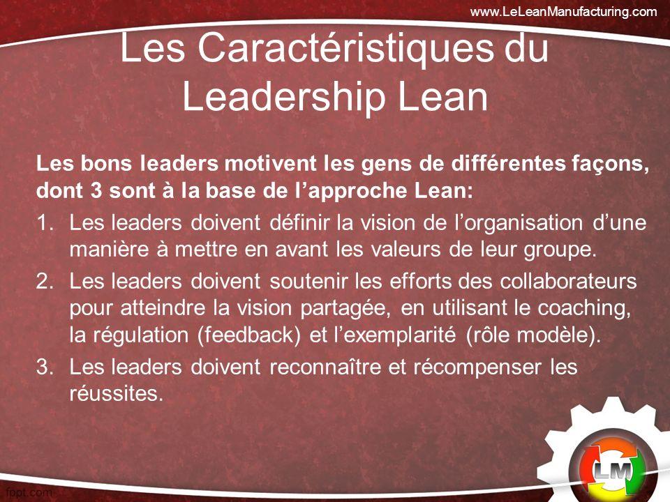 Les Caractéristiques du Leadership Lean Les bons leaders motivent les gens de différentes façons, dont 3 sont à la base de lapproche Lean: 1.Les leaders doivent définir la vision de lorganisation dune manière à mettre en avant les valeurs de leur groupe.
