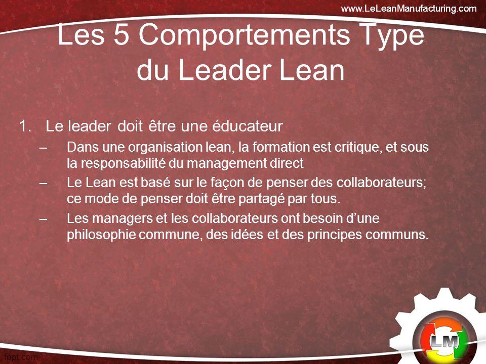 Les 5 Comportements Type du Leader Lean 1.Le leader doit être une éducateur –Dans une organisation lean, la formation est critique, et sous la responsabilité du management direct –Le Lean est basé sur le façon de penser des collaborateurs; ce mode de penser doit être partagé par tous.