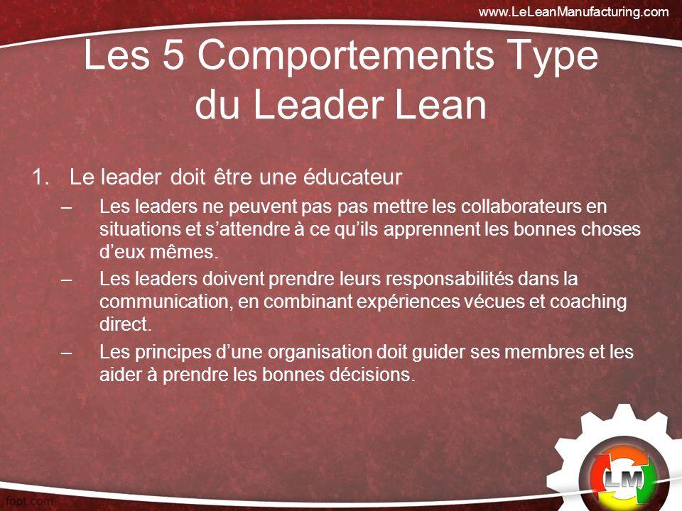Les 5 Comportements Type du Leader Lean 1.Le leader doit être une éducateur –Les leaders ne peuvent pas pas mettre les collaborateurs en situations et sattendre à ce quils apprennent les bonnes choses deux mêmes.