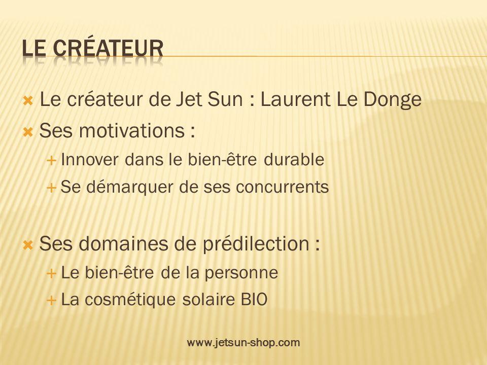 Le créateur de Jet Sun : Laurent Le Donge Ses motivations : Innover dans le bien-être durable Se démarquer de ses concurrents Ses domaines de prédilec