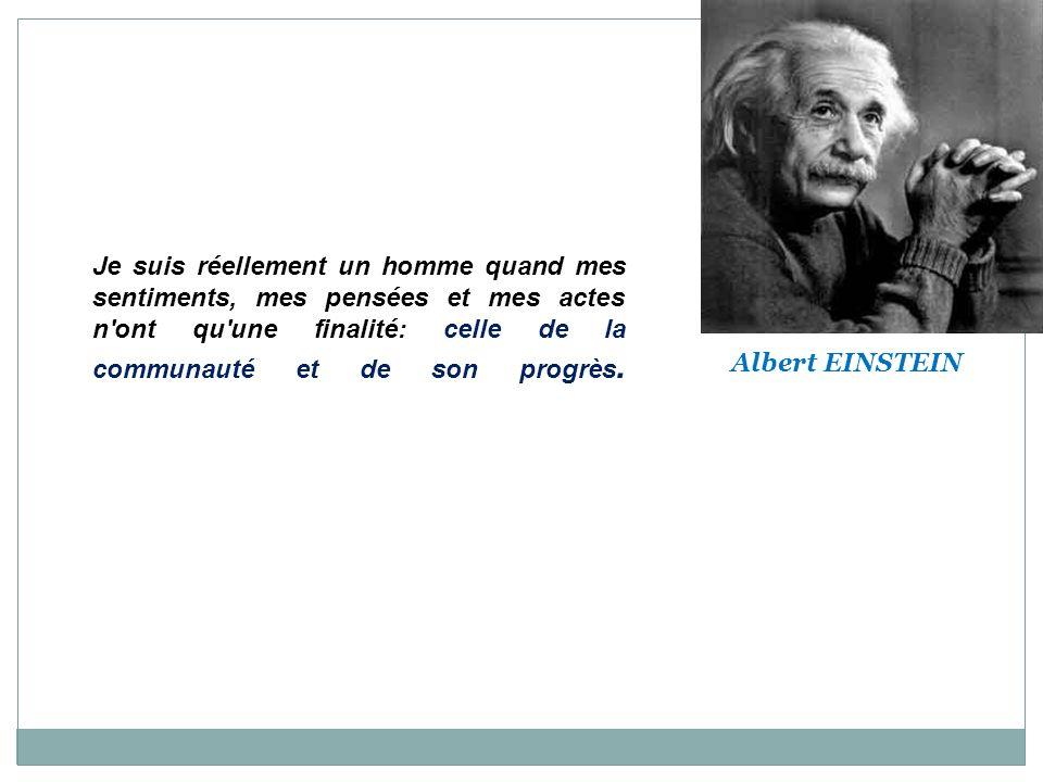 Citations d'Albert EINSTEIN Albert EINSTEIN Je suis réellement un homme quand mes sentiments, mes pensées et mes actes n'ont qu'une finalité: celle de