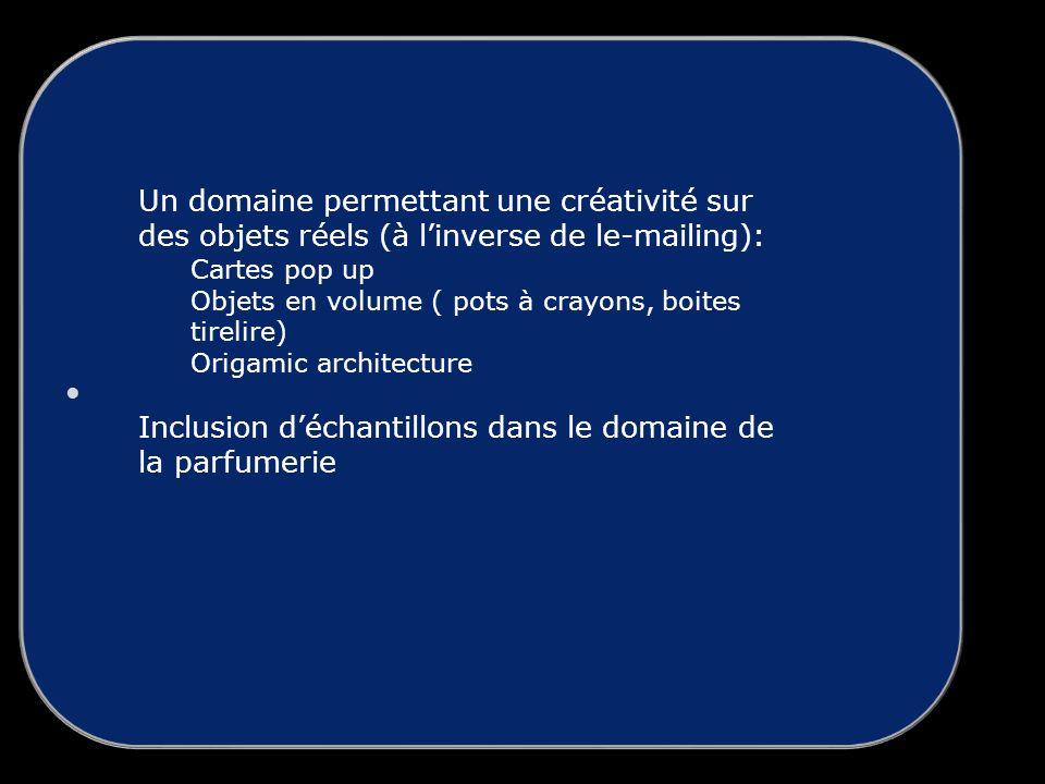 Un domaine permettant une créativité sur des objets réels (à linverse de le-mailing): Cartes pop up Objets en volume ( pots à crayons, boites tirelire) Origamic architecture Inclusion déchantillons dans le domaine de la parfumerie