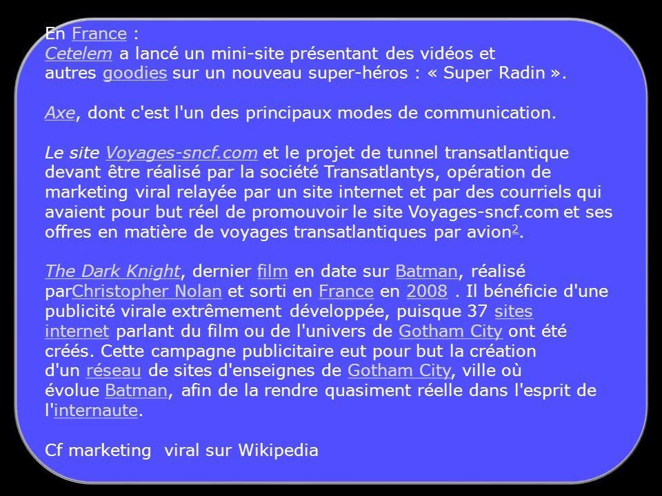En France :France CetelemCetelem a lancé un mini-site présentant des vidéos et autres goodies sur un nouveau super-héros : « Super Radin ».goodies AxeAxe, dont c est l un des principaux modes de communication.