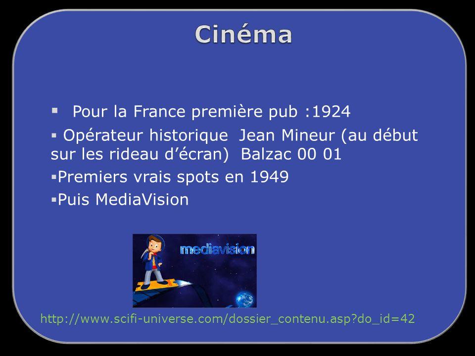 Pour la France première pub :1924 Opérateur historique Jean Mineur (au début sur les rideau décran) Balzac 00 01 Premiers vrais spots en 1949 Puis MediaVision http://www.scifi-universe.com/dossier_contenu.asp?do_id=42