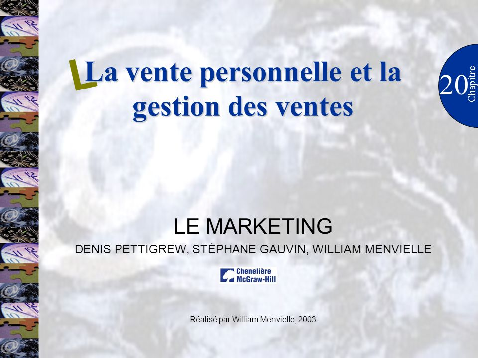 LE MARKETING DENIS PETTIGREW, STÉPHANE GAUVIN, WILLIAM MENVIELLE Réalisé par William Menvielle, 2003 20 L Chapitre La vente personnelle et la gestion