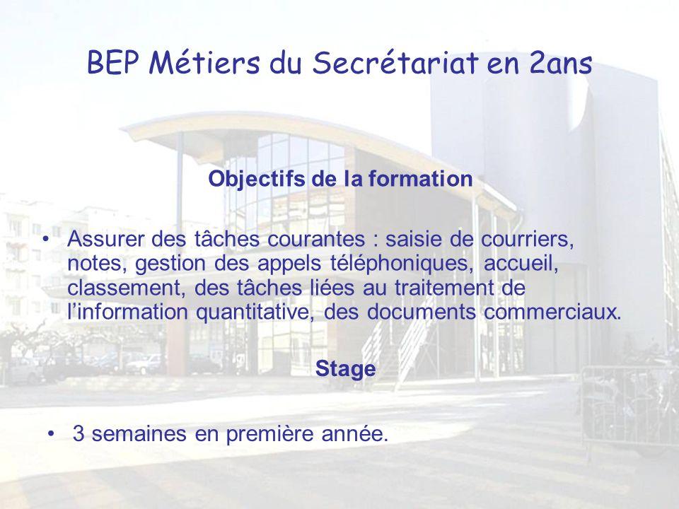BEP Métiers du Secrétariat en 2ans Objectifs de la formation Assurer des tâches courantes : saisie de courriers, notes, gestion des appels téléphoniqu