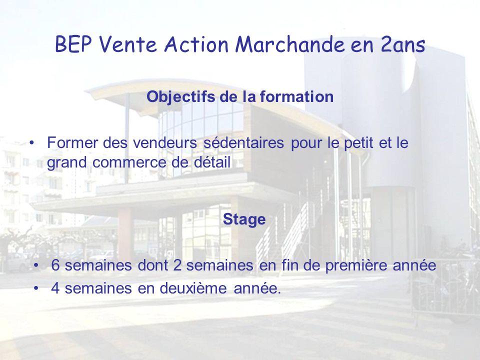BEP Vente Action Marchande en 2ans Objectifs de la formation Former des vendeurs sédentaires pour le petit et le grand commerce de détail Stage 6 semaines dont 2 semaines en fin de première année 4 semaines en deuxième année.