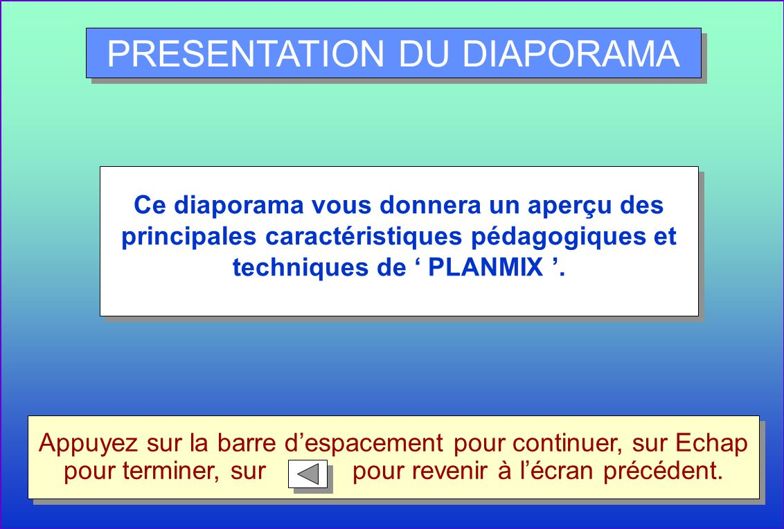 PRESENTATION DU DIAPORAMA Ce diaporama vous donnera un aperçu des principales caractéristiques pédagogiques et techniques de PLANMIX. Appuyez sur la b