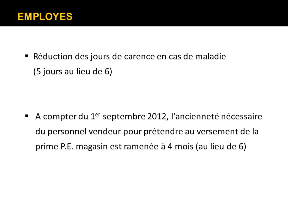 EMPLOYES Réduction des jours de carence en cas de maladie (5 jours au lieu de 6) A compter du 1 er septembre 2012, l'ancienneté nécessaire du personne