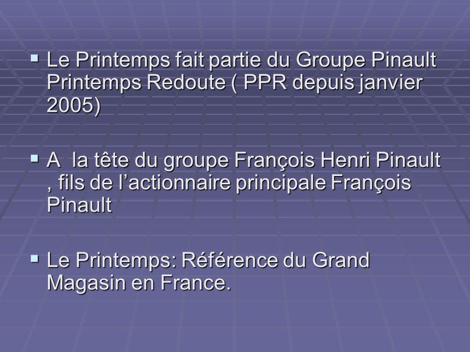 Le Printemps fait partie du Groupe Pinault Printemps Redoute ( PPR depuis janvier 2005) Le Printemps fait partie du Groupe Pinault Printemps Redoute ( PPR depuis janvier 2005) A la tête du groupe François Henri Pinault, fils de lactionnaire principale François Pinault A la tête du groupe François Henri Pinault, fils de lactionnaire principale François Pinault Le Printemps: Référence du Grand Magasin en France.
