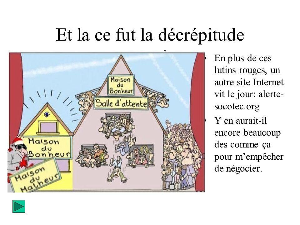 Et la ce fut la décrépitude En plus de ces lutins rouges, un autre site Internet vit le jour: alerte- socotec.org Y en aurait-il encore beaucoup des comme ça pour mempêcher de négocier.