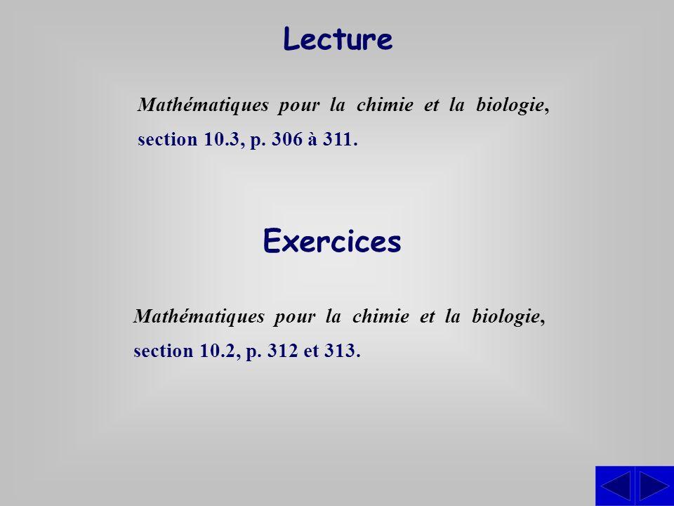 Exercices Mathématiques pour la chimie et la biologie, section 10.2, p. 312 et 313. Lecture Mathématiques pour la chimie et la biologie, section 10.3,