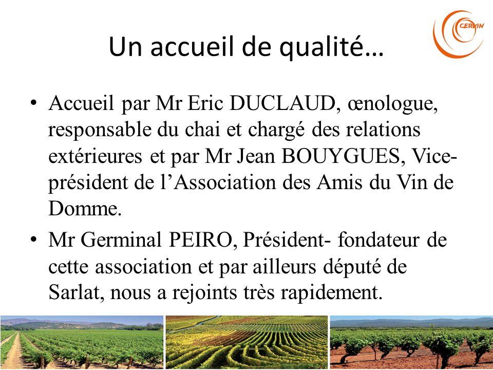Un accueil de qualité… Accueil par Mr Eric DUCLAUD, œnologue, responsable du chai et chargé des relations extérieures et par Mr Jean BOUYGUES, Vice- p